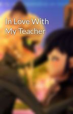 In Love With My Teacher  by Emilywinger123