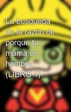 La busqueda de la razón de porque tu mama es hombre. (LIBRO 1) by dark9volt