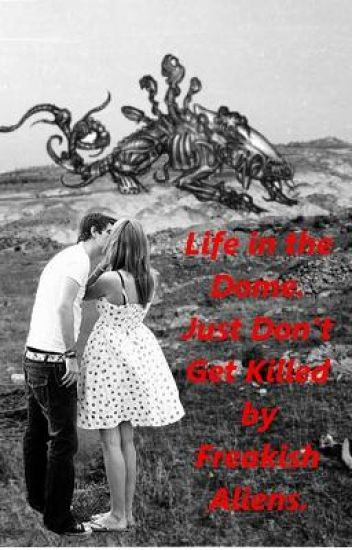 Life in the Dome- Just Don't Get Killed by Freakish Aliens.