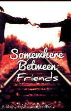 Somewhere Between Friends by LoveLornMe