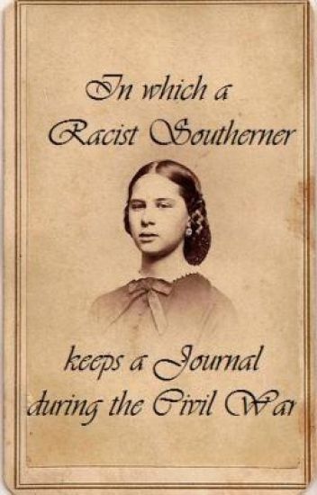 In which a Racist Southerner Reluctantly keeps a Journal during the Civil War