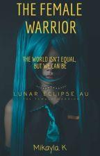 The Female Warrior || Lunar Eclipse AU ||  by KittieKayza