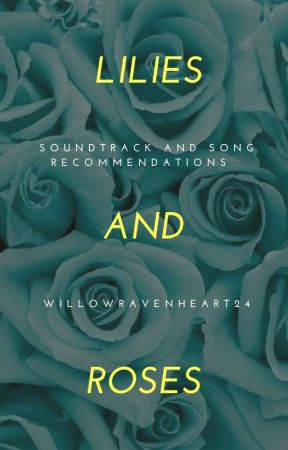 Lilies and Roses || SOUNDTRACK AND SONG RECOMMENDATIONS by WillowRavenheart24