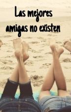 Las mejores amigas no existen by IRememberYearsAgo