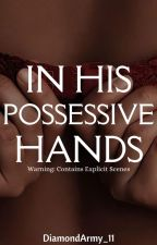 In His Possessive Hands (On-Going) by DiamondArmy_11