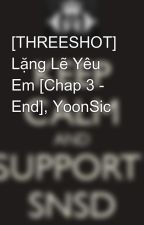 [THREESHOT] Lặng Lẽ Yêu Em [Chap 3 - End], YoonSic by Yoonsic_in_my_mind