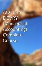 ACC 346  DEVRY (Managerial Accounting) Complete Course by leaders55