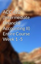 ACC 422 (Intermediate Financial Accounting II) Entire Course Week 1 -5 by leaders55