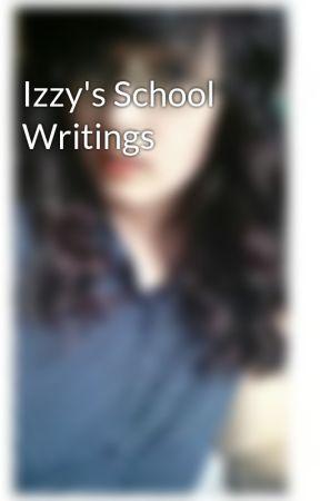 Izzy's School Writings by IzzySneed