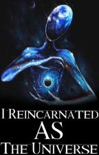 I Reincarnated As The Universe by FlowerOfEternities