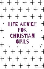Life Advice for Christian Girls by HelloSweetie23
