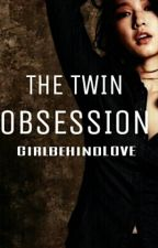 The Twin Obsession UNDER EDITING by GirlbehindLOVE