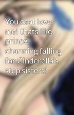 You cant love me! thats like prince charming falling for Cinderella's step sisters! by wolfluvrrchick