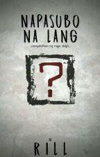 NAPASUBO NA LANG. by RillHeartPHR