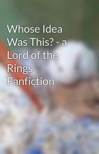 Whose Idea Was This? - a Lord of the Rings Fanfiction by AraAlexis