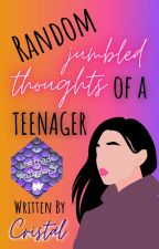 Random Jumbled Thoughts of a Teenager  ✔ by cristalwrites