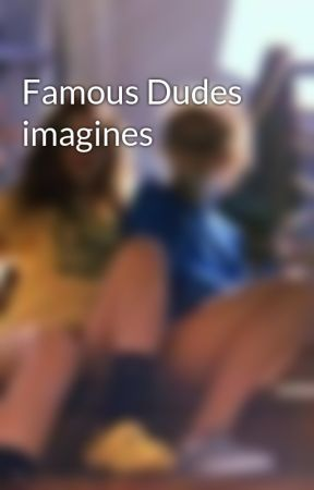 Famous Dudes imagines  by PaxtonStyles21