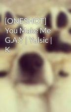 [ONESHOT] You Make Me G.A.Y | Yulsic | K by kwon_yul33