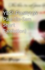 YES!..Finally! (A Paul-Tin-Sam Short Fanfiction) by samtinlover
