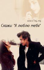 """Скажи: """"Я люблю тебя"""" by HarryLuck_"""