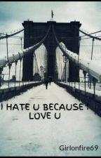 I HATE U BECAUSE I LOVE U by Girlonfire69