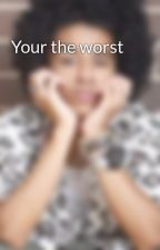 Your the worst by princebae