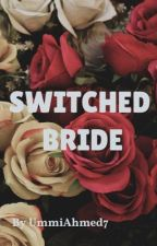 SWITCHED BRIDE  by ummiAhmed7