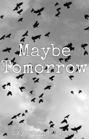 Maybe Tomorrow by oxygenandsadness