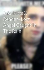 Jake Pitts X Reader~Lost Angel Caught In The Rain by DiemsDeviant
