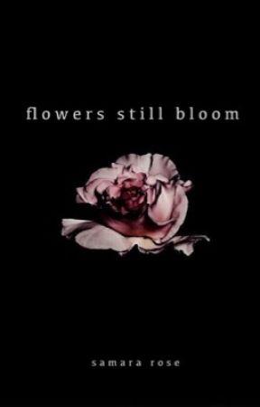 Flowers Still Bloom by samararoses