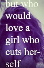 But who would love a girl who cuts herself by Emilee_renee2016