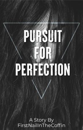 Pursuit For Perfection ||Completed|| by FirstNailInTheCoffin