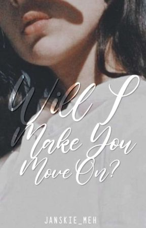 Will I Make You Move On? (WIMY#1) [Editing] by JanicaLlabore