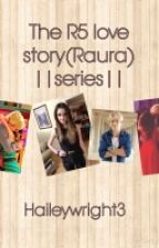 The R5 Love Story (Raura) ||Series|| by 1SmileEveryday