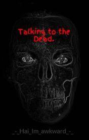 Talking to the Dead. by _-_Hai_Im_awkward_-_