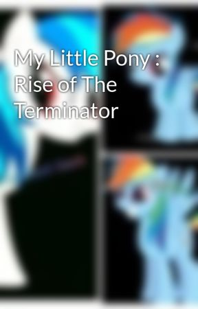 My Little Pony : Rise of The Terminator by MaryellenFitzgerald