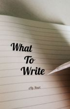 What to Write by Hp_Heart
