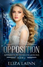 Opposition (Apparition Investigations #2) by ElizaLainn