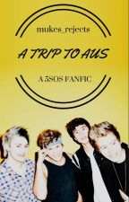 A Trip To Aus // A 5SOS Fanfic by mukes_rejects
