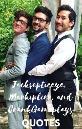 Jacksepticeye, Markiplier, and CrankGameplays Quotes by EthanNestorisAmazing