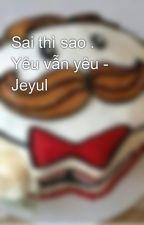 Sai thì sao . Yêu vẫn yêu - Jeyul by 2122berber