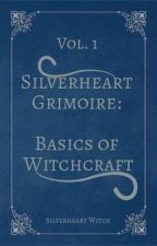 Silverheart Grimoire Vol. 1: Basics of Witchcraft by silverheartwitch