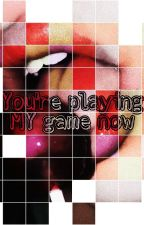 You're playing MY game now by 1-ellie-may-8