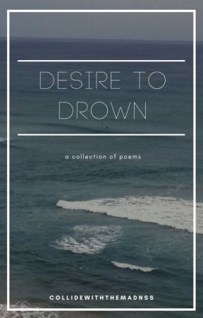 Desire to Drown: A Collection Of Poems by collidewiththemadnss