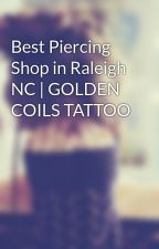 Best Piercing Shop in Raleigh NC | GOLDEN COILS TATTOO by OliviaEva09