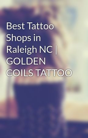 Best Tattoo Shops in Raleigh NC   GOLDEN COILS TATTOO by OliviaEva09