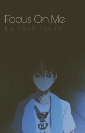 Focus On Me • haikyu fanfiction by rosalierue