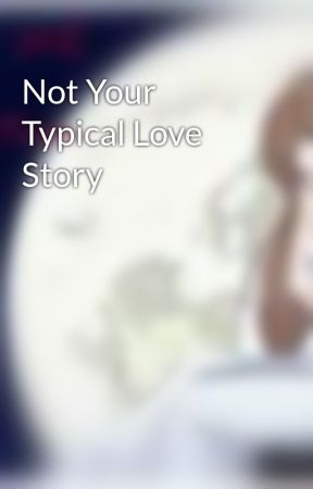 Not Your Typical Love Story by xxEvanescentAngelxx