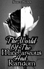 The World of the Micellaneous and Random by Faceless_friend