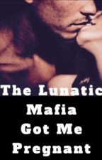 The Lunatic Mafia Got Me Pregnant 18+ by hana97100